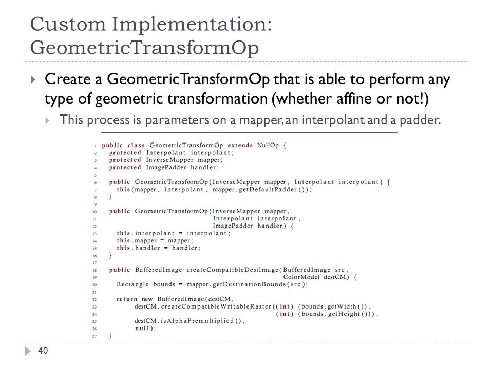 Custom Implementation: GeometricTransformOp  Create a GeometricTransformOp that is able to perform any type of geometric transformation (whether affine or not!)  This process is parameters on a mapper, an interpolant and a padder.