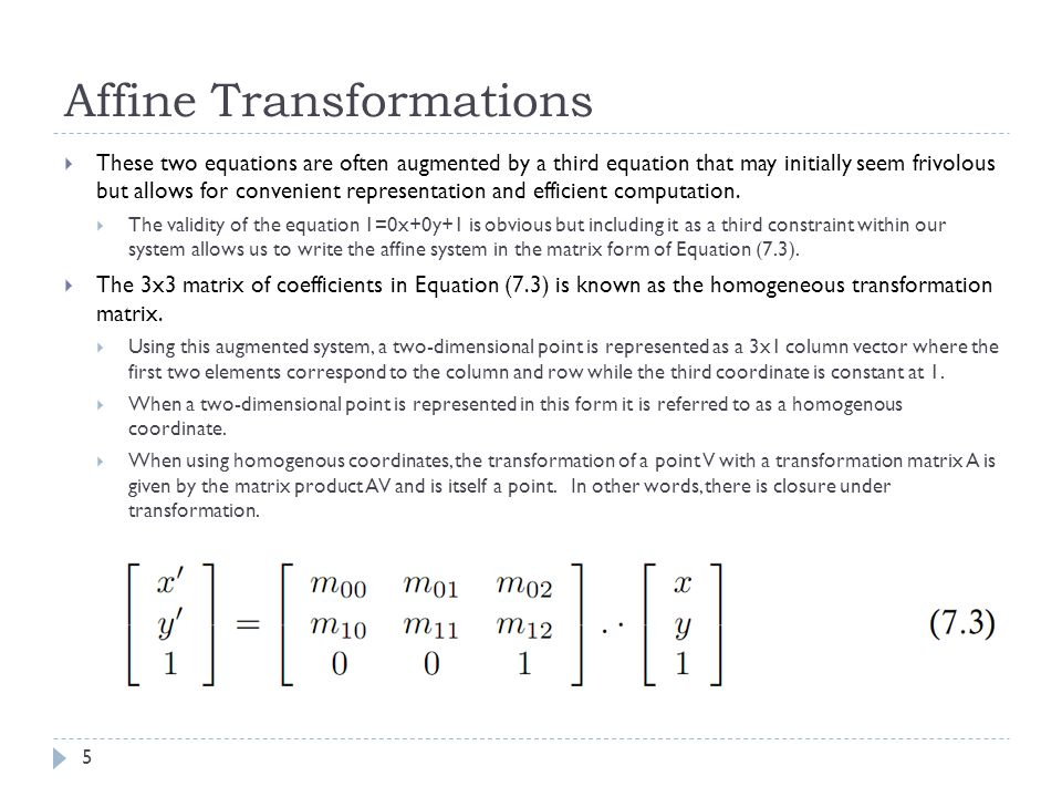 Affine Transformations  These two equations are often augmented by a third equation that may initially seem frivolous but allows for convenient representation and efficient computation.