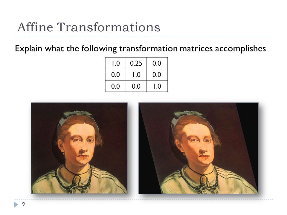 9 Affine Transformations Explain what the following transformation matrices accomplishes 1.00.250.0 1.00.0 1.0