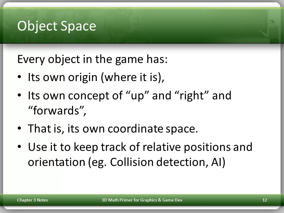Object Space Every object in the game has: Its own origin (where it is), Its own concept of up and right and forwards , That is, its own coordinate space.