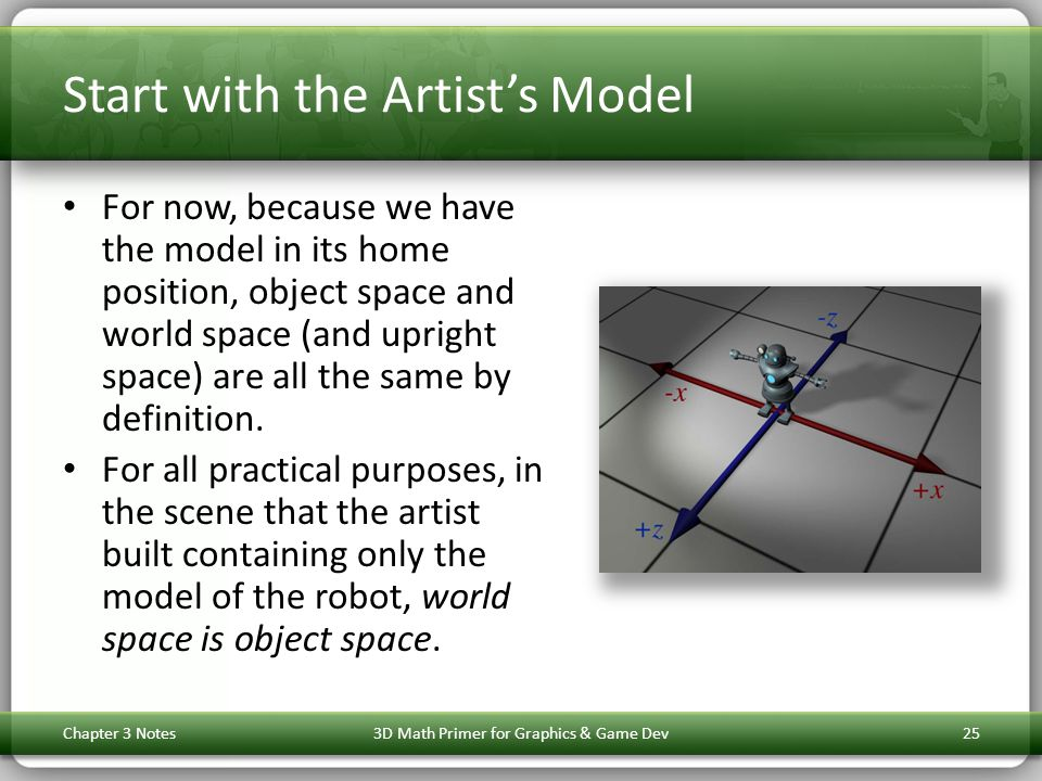 Start with the Artist's Model For now, because we have the model in its home position, object space and world space (and upright space) are all the same by definition.