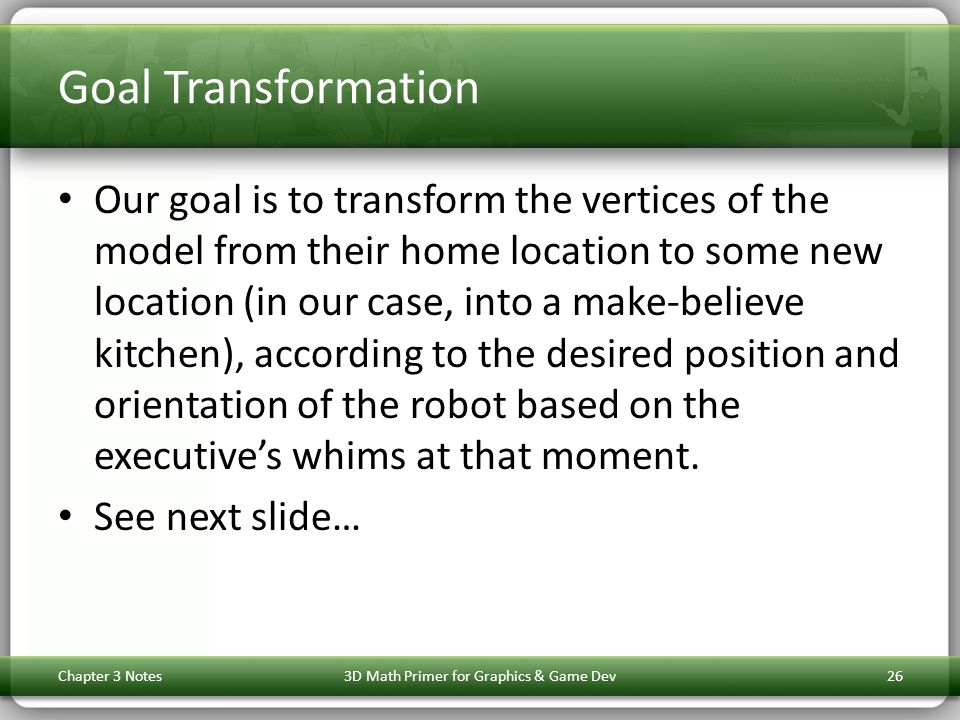 Goal Transformation Our goal is to transform the vertices of the model from their home location to some new location (in our case, into a make-believe kitchen), according to the desired position and orientation of the robot based on the executive's whims at that moment.