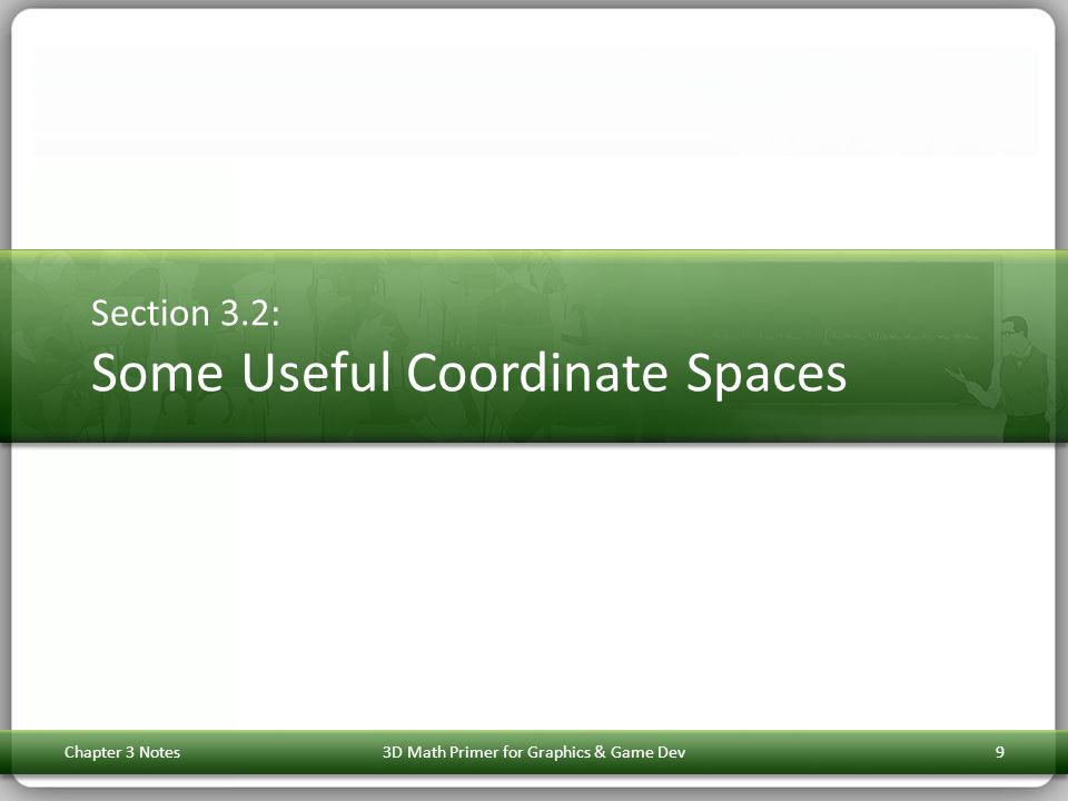 Section 3.2: Some Useful Coordinate Spaces Chapter 3 Notes3D Math Primer for Graphics & Game Dev9