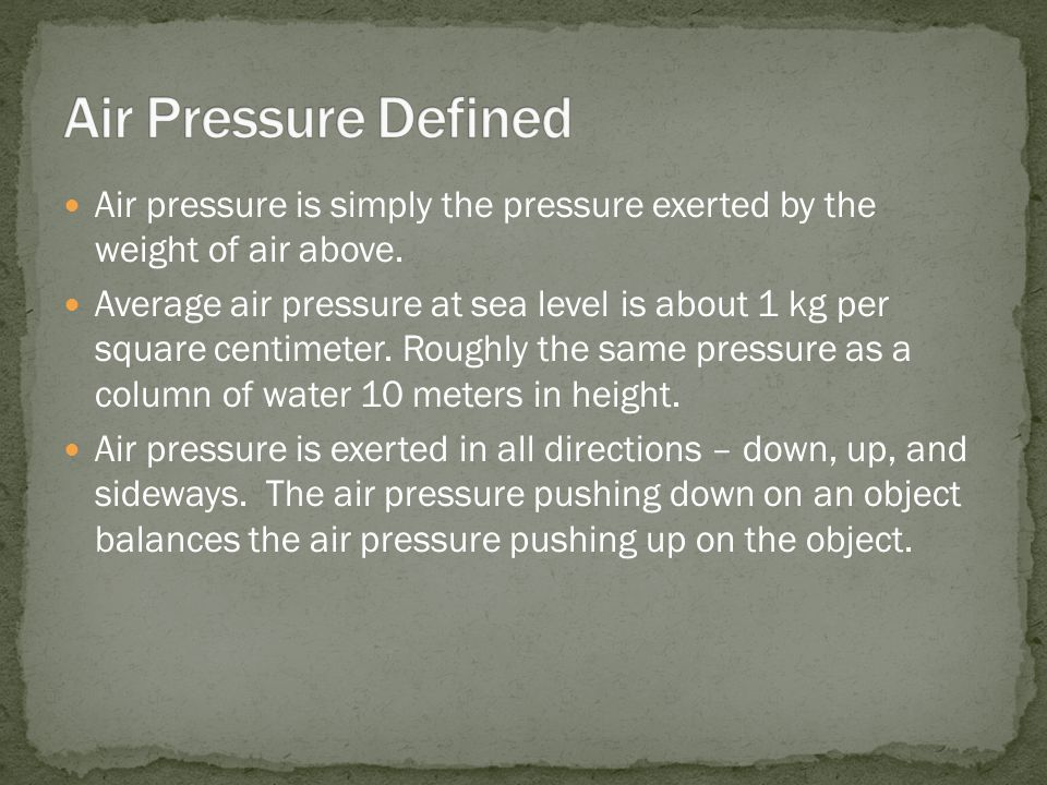 Air pressure is simply the pressure exerted by the weight of air above.