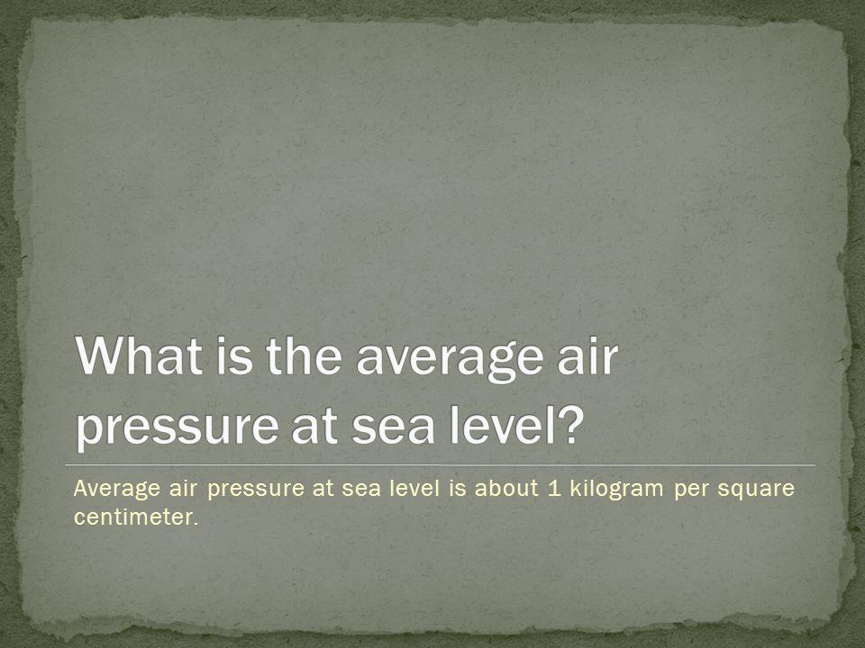 Average air pressure at sea level is about 1 kilogram per square centimeter.