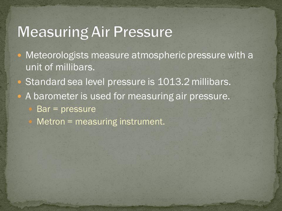 Meteorologists measure atmospheric pressure with a unit of millibars. Standard sea level pressure is 1013.2 millibars. A barometer is used for measuri