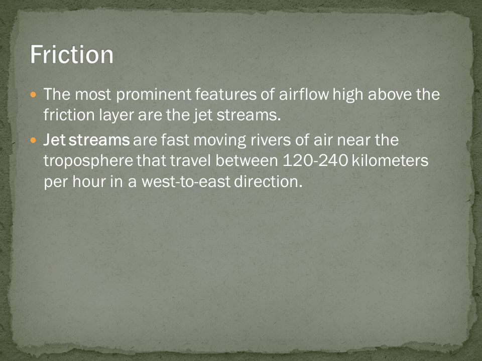 The most prominent features of airflow high above the friction layer are the jet streams. Jet streams are fast moving rivers of air near the troposphe