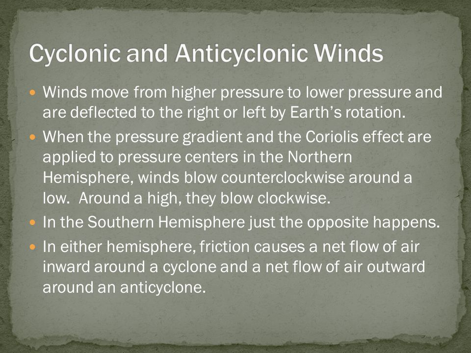 Winds move from higher pressure to lower pressure and are deflected to the right or left by Earth's rotation. When the pressure gradient and the Corio