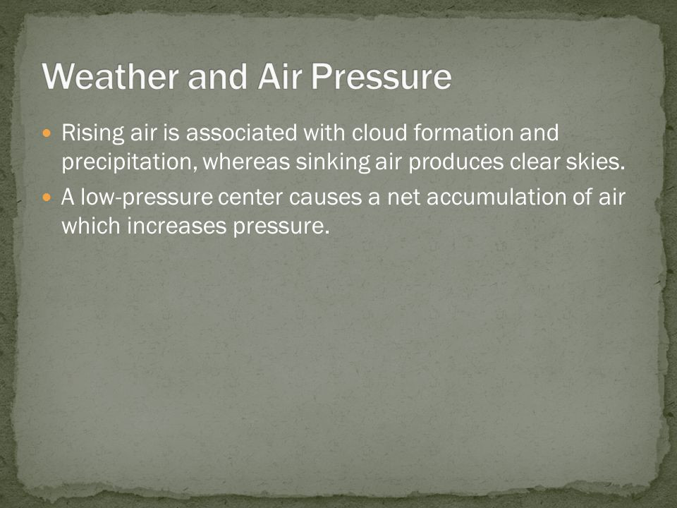 Rising air is associated with cloud formation and precipitation, whereas sinking air produces clear skies. A low-pressure center causes a net accumula