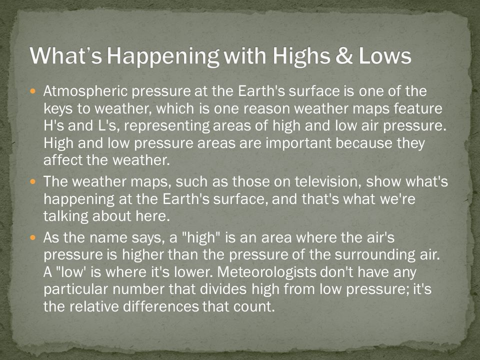 Atmospheric pressure at the Earth s surface is one of the keys to weather, which is one reason weather maps feature H s and L s, representing areas of high and low air pressure.