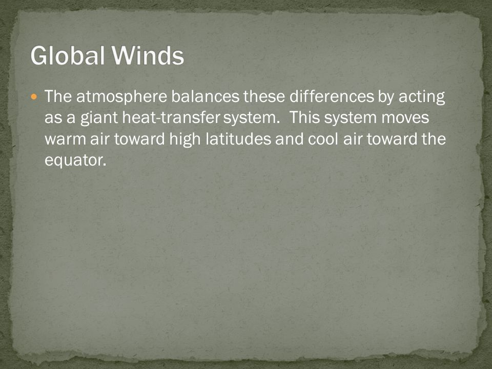The atmosphere balances these differences by acting as a giant heat-transfer system. This system moves warm air toward high latitudes and cool air tow