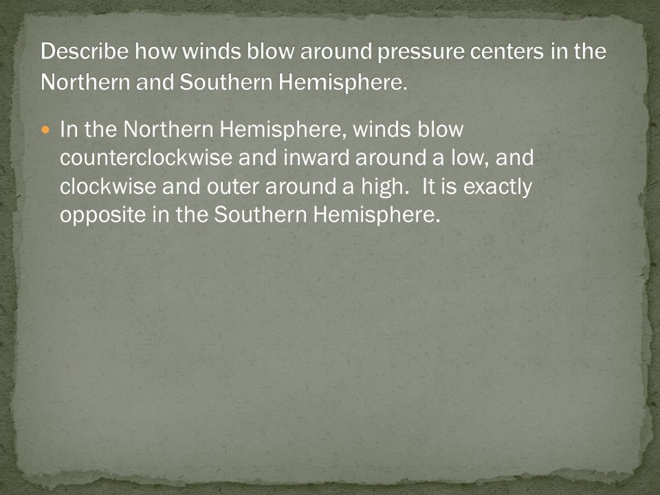 In the Northern Hemisphere, winds blow counterclockwise and inward around a low, and clockwise and outer around a high. It is exactly opposite in the
