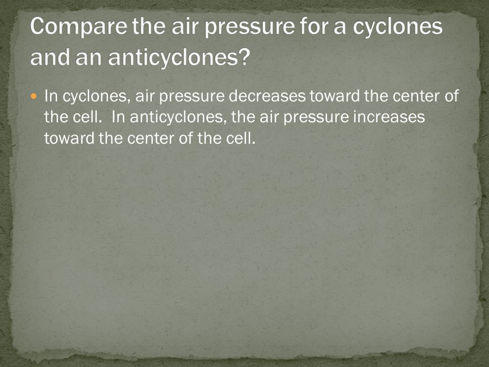 In cyclones, air pressure decreases toward the center of the cell.