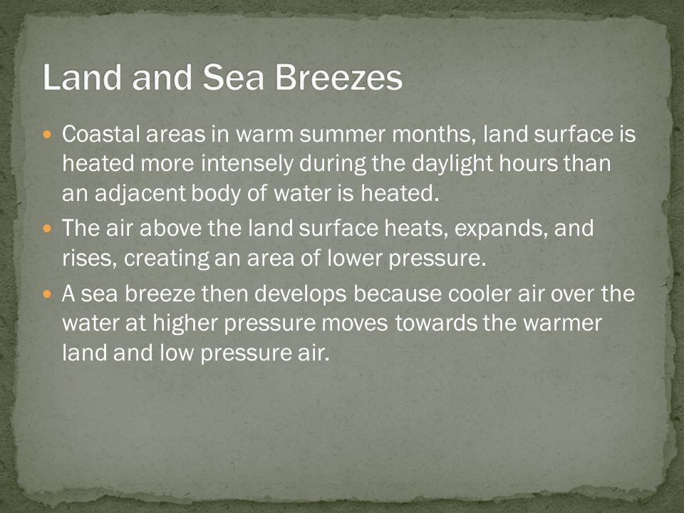 Coastal areas in warm summer months, land surface is heated more intensely during the daylight hours than an adjacent body of water is heated. The air