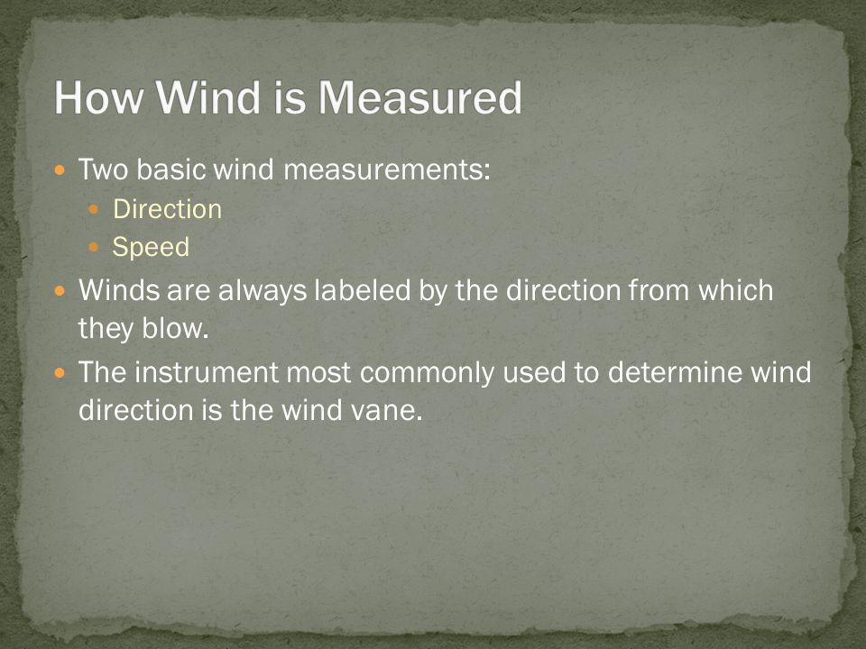 Two basic wind measurements: Direction Speed Winds are always labeled by the direction from which they blow. The instrument most commonly used to dete