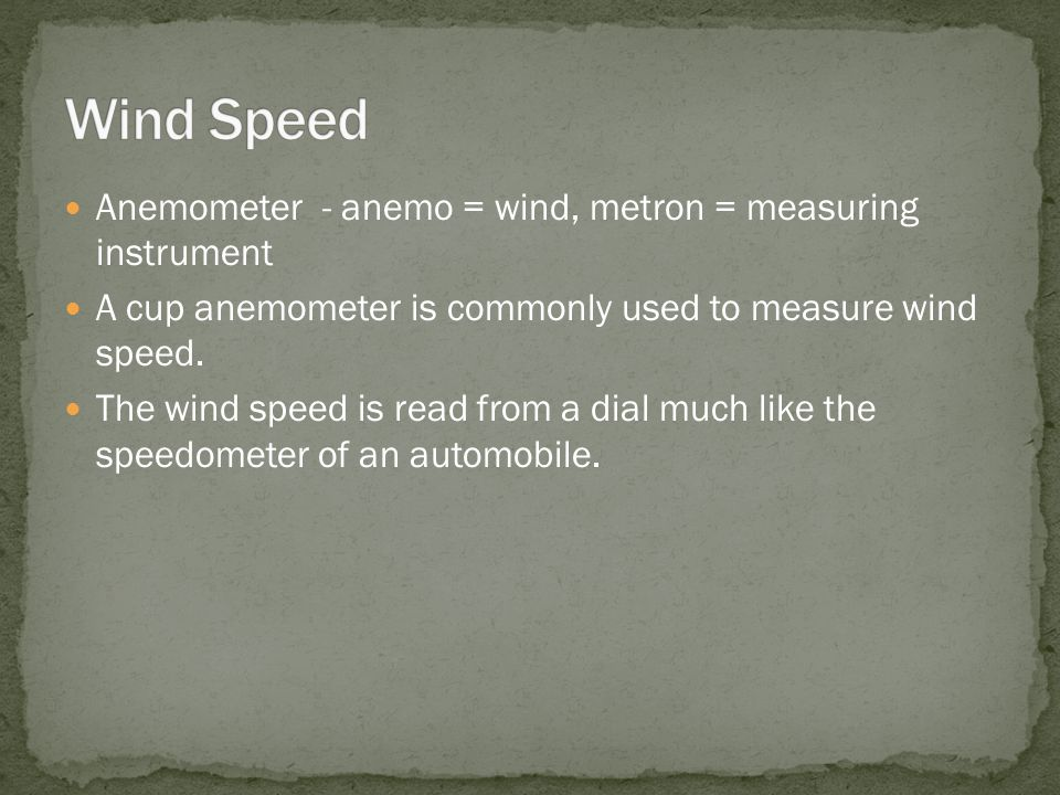 Anemometer - anemo = wind, metron = measuring instrument A cup anemometer is commonly used to measure wind speed.