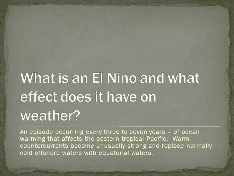 An episode occurring every three to seven years – of ocean warming that affects the eastern tropical Pacific. Warm countercurrents become unusually st