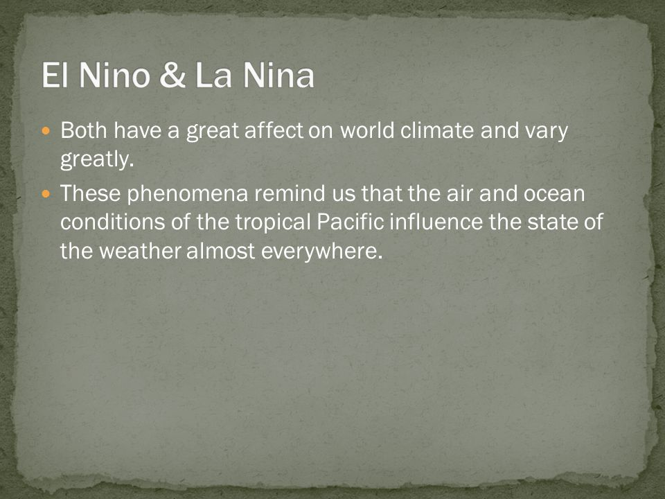 Both have a great affect on world climate and vary greatly. These phenomena remind us that the air and ocean conditions of the tropical Pacific influe
