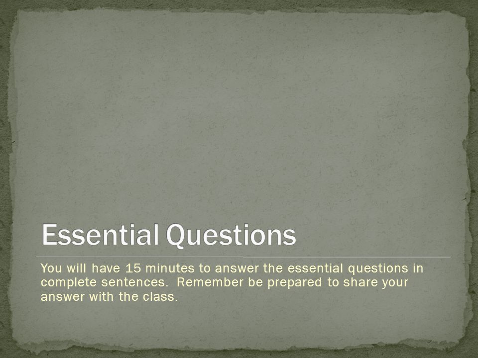 You will have 15 minutes to answer the essential questions in complete sentences. Remember be prepared to share your answer with the class.