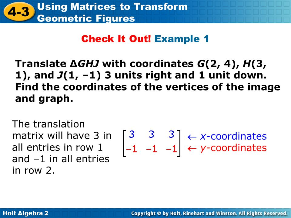 Holt Algebra 2 4-3 Using Matrices to Transform Geometric Figures Check It Out! Example 1 Translate ΔGHJ with coordinates G(2, 4), H(3, 1), and J(1, –1