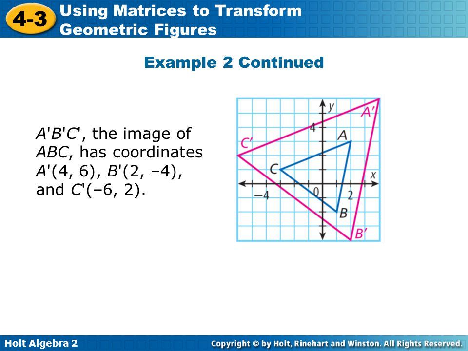 Holt Algebra 2 4-3 Using Matrices to Transform Geometric Figures Example 2 Continued A'B'C', the image of ABC, has coordinates A'(4, 6), B'(2, –4), an