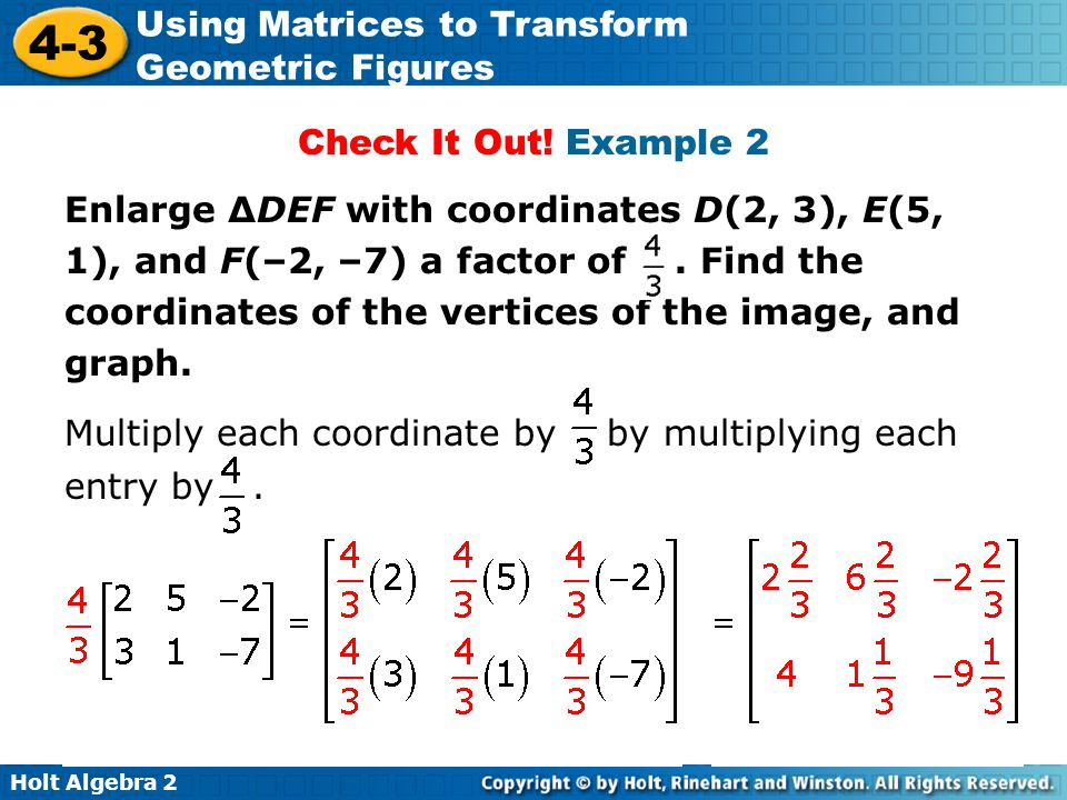 Holt Algebra 2 4-3 Using Matrices to Transform Geometric Figures Check It Out! Example 2 Enlarge ΔDEF with coordinates D(2, 3), E(5, 1), and F(–2, –7)