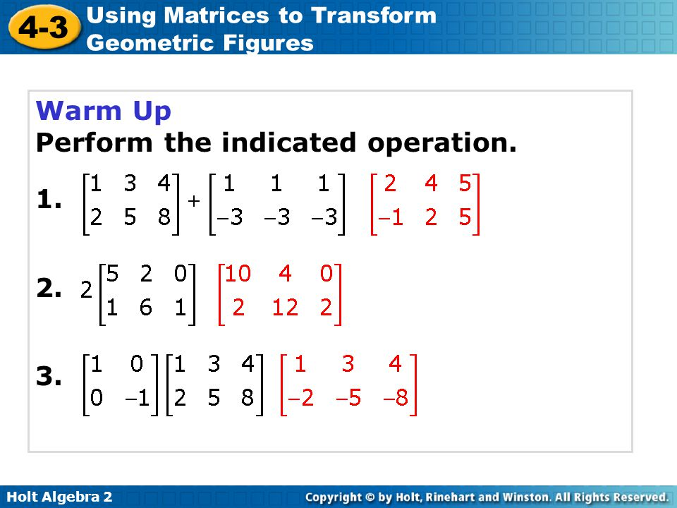 Holt Algebra 2 4-3 Using Matrices to Transform Geometric Figures Warm Up Perform the indicated operation. 1. 2. 3.