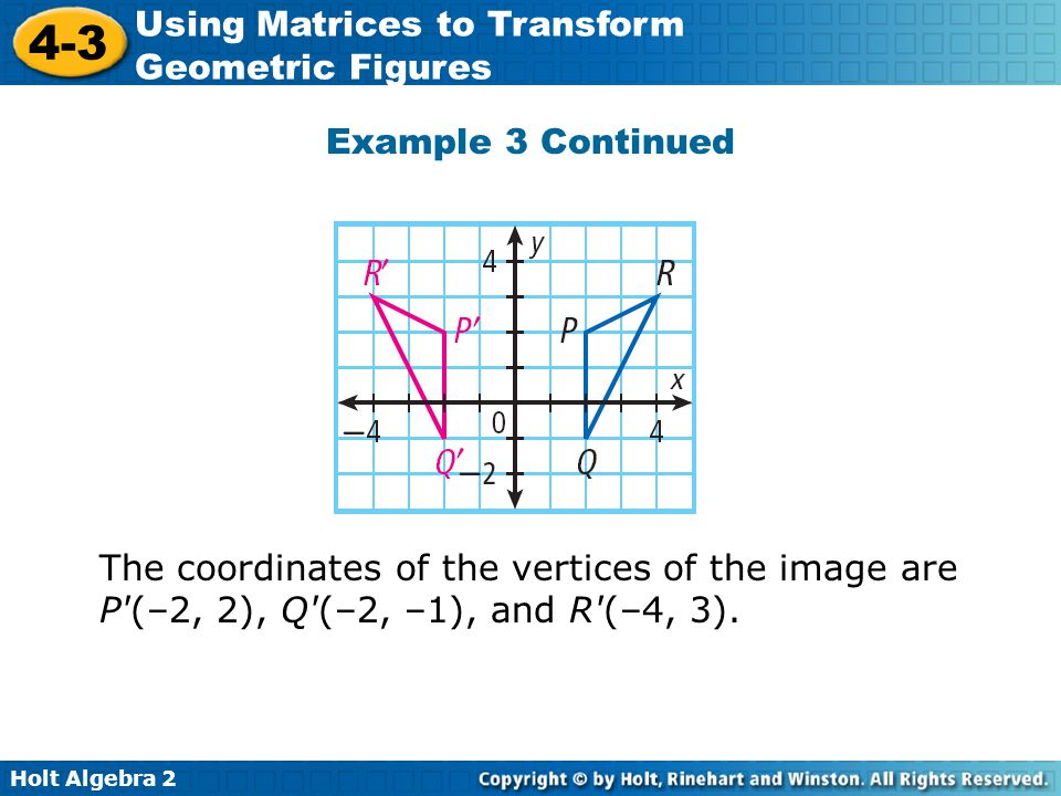 Holt Algebra 2 4-3 Using Matrices to Transform Geometric Figures Example 3 Continued The coordinates of the vertices of the image are P'(–2, 2), Q'(–2