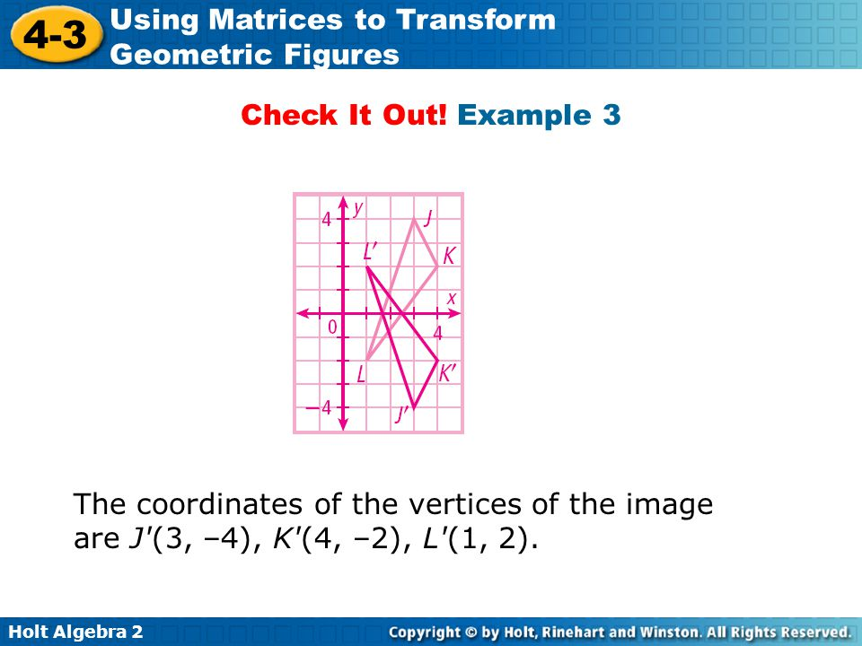 Holt Algebra 2 4-3 Using Matrices to Transform Geometric Figures Check It Out! Example 3 The coordinates of the vertices of the image are J'(3, –4), K