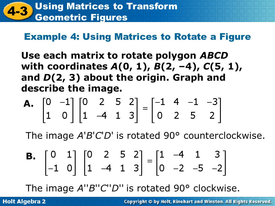 Holt Algebra 2 4-3 Using Matrices to Transform Geometric Figures Example 4: Using Matrices to Rotate a Figure Use each matrix to rotate polygon ABCD w