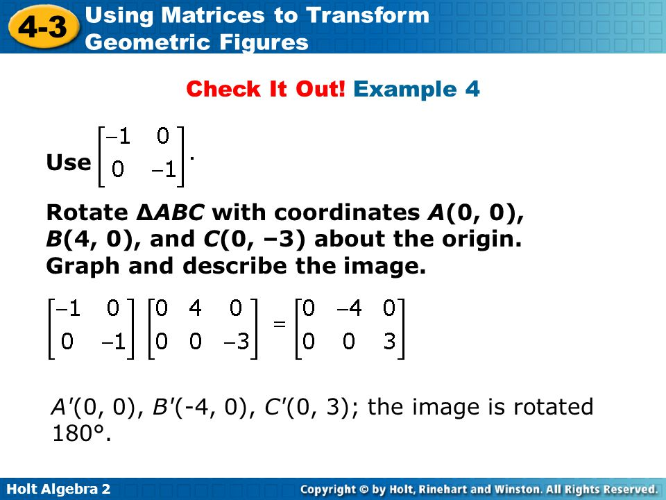 Holt Algebra 2 4-3 Using Matrices to Transform Geometric Figures Check It Out! Example 4 Use Rotate ΔABC with coordinates A(0, 0), B(4, 0), and C(0, –