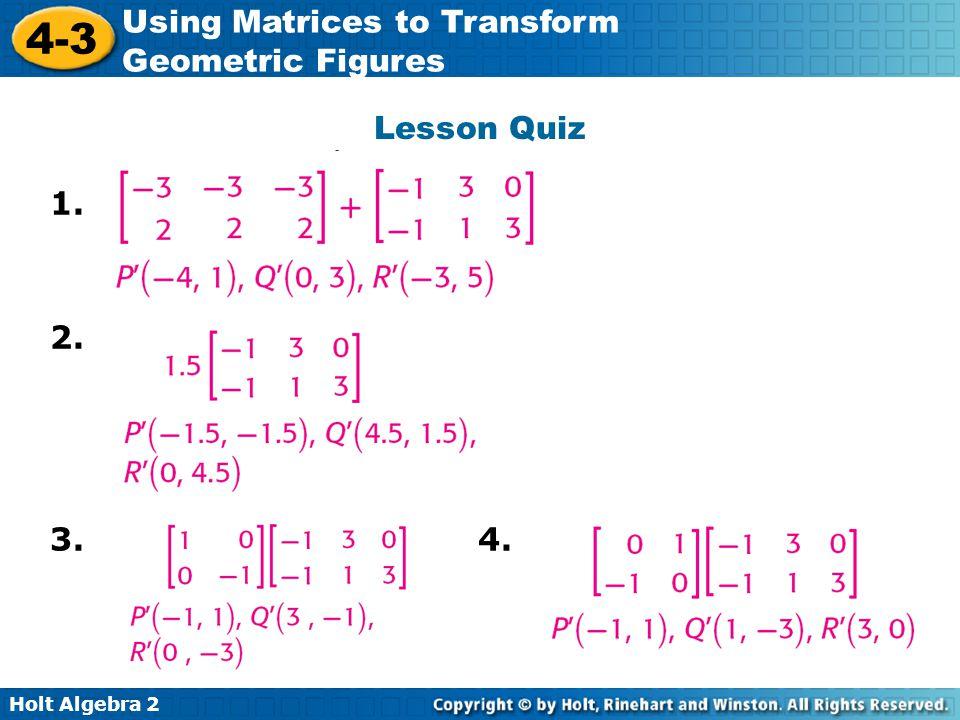 Holt Algebra 2 4-3 Using Matrices to Transform Geometric Figures Lesson Quiz 1. 2. 3. 4.