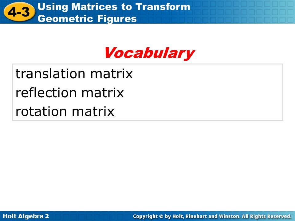 Holt Algebra 2 4-3 Using Matrices to Transform Geometric Figures translation matrix reflection matrix rotation matrix Vocabulary