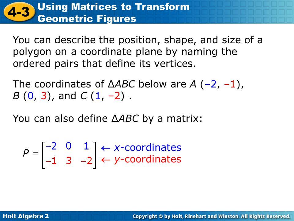 Holt Algebra 2 4-3 Using Matrices to Transform Geometric Figures A translation matrix is a matrix used to translate coordinates on the coordinate plane.