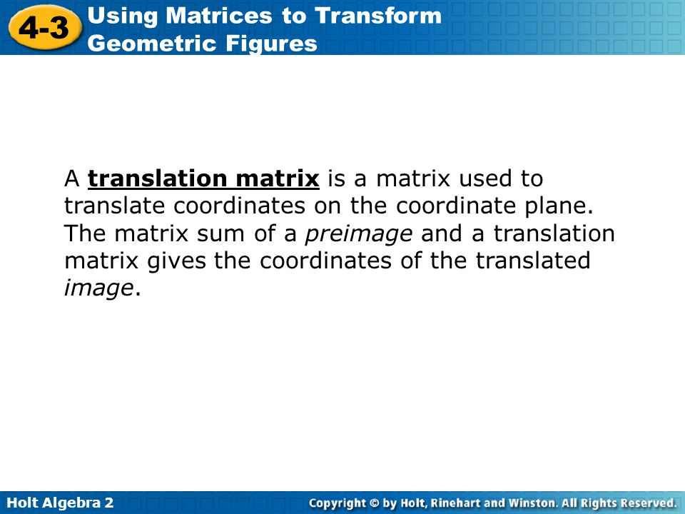 Holt Algebra 2 4-3 Using Matrices to Transform Geometric Figures A translation matrix is a matrix used to translate coordinates on the coordinate plan