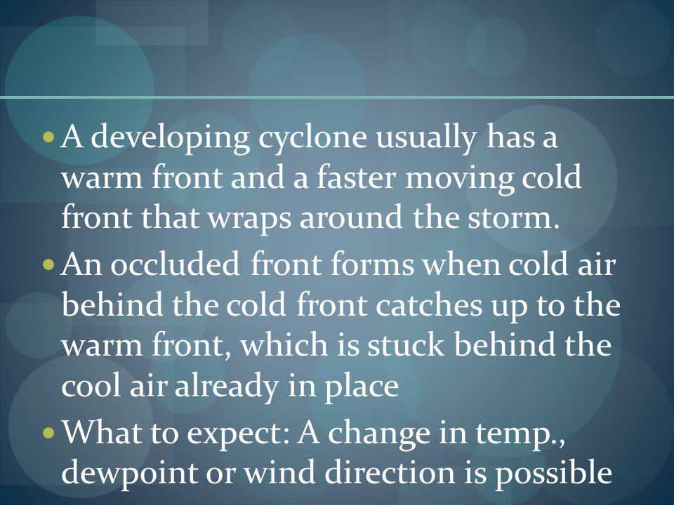 A developing cyclone usually has a warm front and a faster moving cold front that wraps around the storm. An occluded front forms when cold air behind