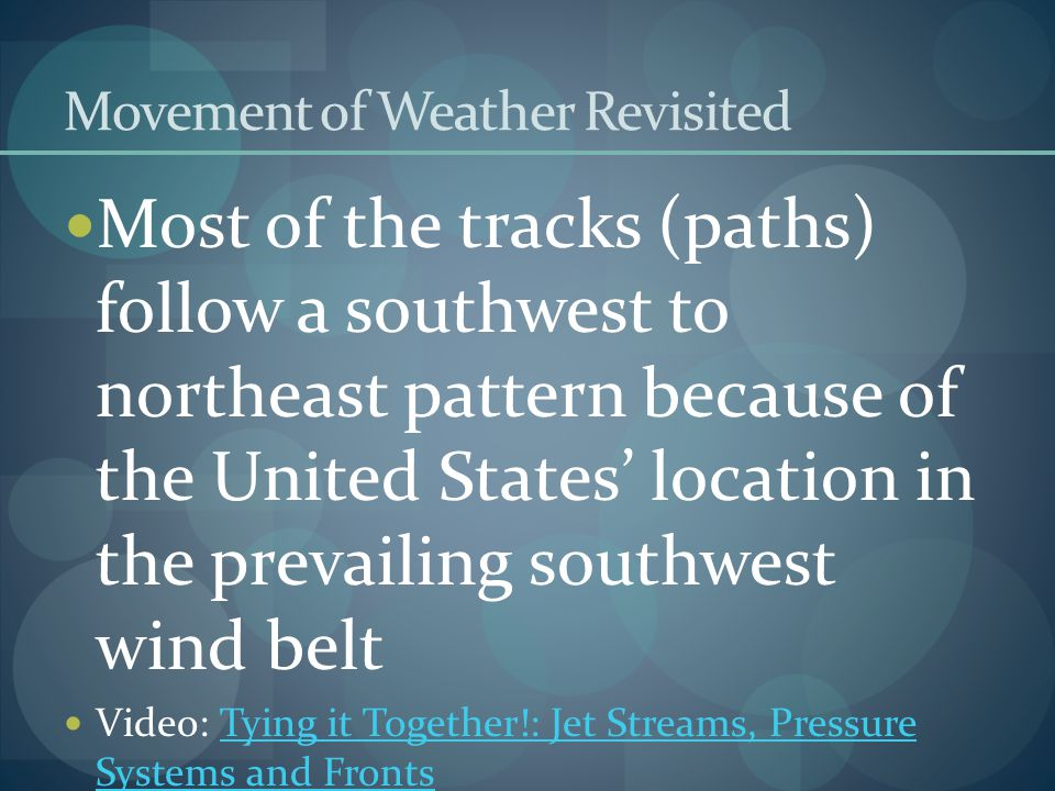 Movement of Weather Revisited Most of the tracks (paths) follow a southwest to northeast pattern because of the United States' location in the prevailing southwest wind belt Video: Tying it Together!: Jet Streams, Pressure Systems and FrontsTying it Together!: Jet Streams, Pressure Systems and Fronts