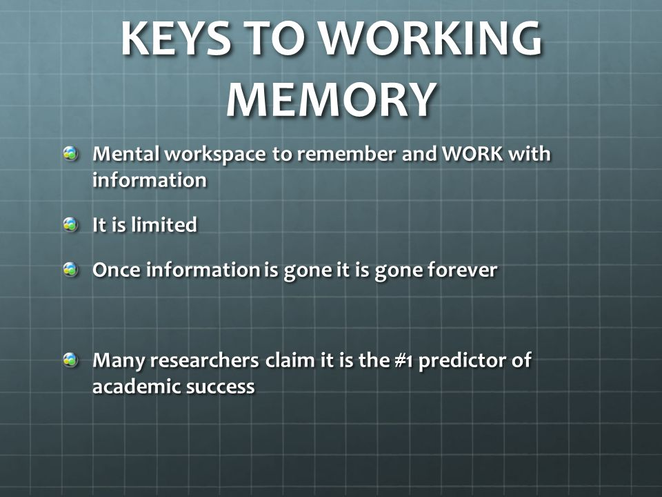 KEYS TO WORKING MEMORY Mental workspace to remember and WORK with information It is limited Once information is gone it is gone forever Many researchers claim it is the #1 predictor of academic success