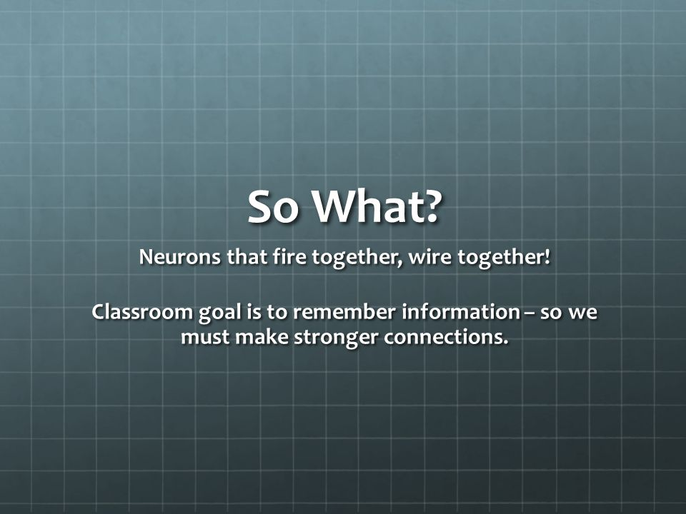 So What. Neurons that fire together, wire together.