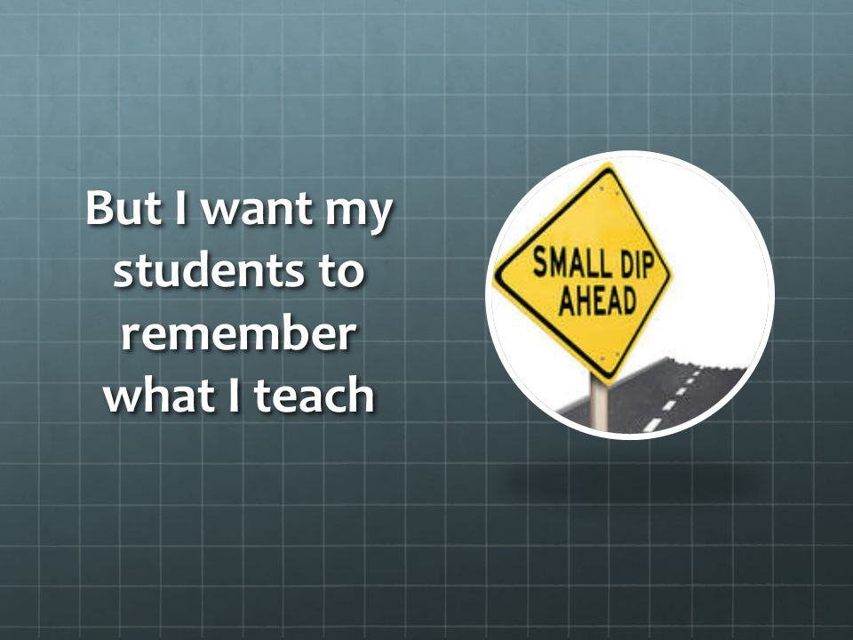But I want my students to remember what I teach
