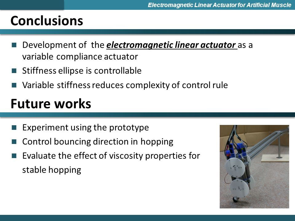 Conclusions Electromagnetic Linear Actuator for Artificial Muscle Development of the electromagnetic linear actuator as a variable compliance actuator Stiffness ellipse is controllable Variable stiffness reduces complexity of control rule Experiment using the prototype Control bouncing direction in hopping Evaluate the effect of viscosity properties for stable hopping Future works