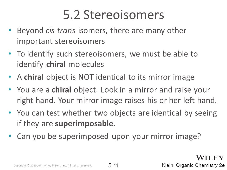 5.2 Stereoisomers Beyond cis-trans isomers, there are many other important stereoisomers To identify such stereoisomers, we must be able to identify chiral molecules A chiral object is NOT identical to its mirror image You are a chiral object.