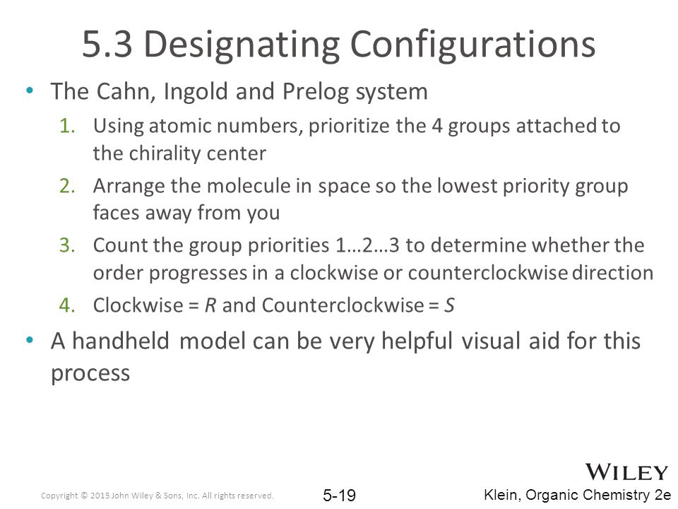 5.3 Designating Configurations The Cahn, Ingold and Prelog system 1.Using atomic numbers, prioritize the 4 groups attached to the chirality center 2.Arrange the molecule in space so the lowest priority group faces away from you 3.Count the group priorities 1…2…3 to determine whether the order progresses in a clockwise or counterclockwise direction 4.Clockwise = R and Counterclockwise = S A handheld model can be very helpful visual aid for this process Copyright © 2015 John Wiley & Sons, Inc.