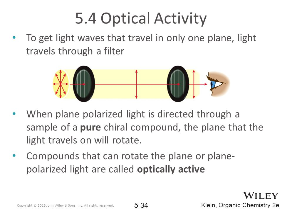 5.4 Optical Activity To get light waves that travel in only one plane, light travels through a filter When plane polarized light is directed through a sample of a pure chiral compound, the plane that the light travels on will rotate.
