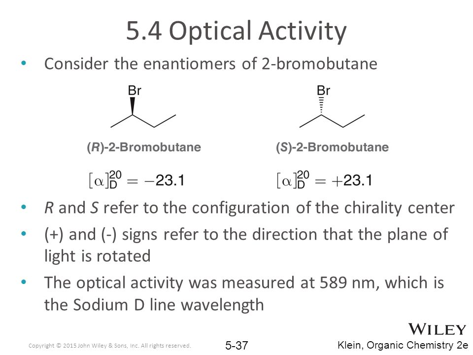 5.4 Optical Activity Consider the enantiomers of 2-bromobutane R and S refer to the configuration of the chirality center (+) and (-) signs refer to the direction that the plane of light is rotated The optical activity was measured at 589 nm, which is the Sodium D line wavelength Copyright © 2015 John Wiley & Sons, Inc.