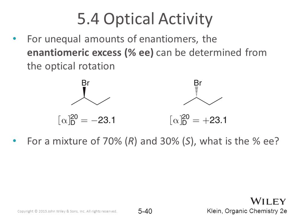 5.4 Optical Activity For unequal amounts of enantiomers, the enantiomeric excess (% ee) can be determined from the optical rotation For a mixture of 70% (R) and 30% (S), what is the % ee.