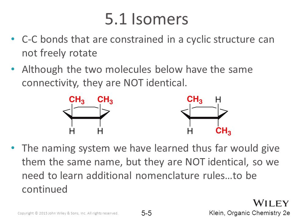 5.1 Isomers C-C bonds that are constrained in a cyclic structure can not freely rotate Although the two molecules below have the same connectivity, they are NOT identical.