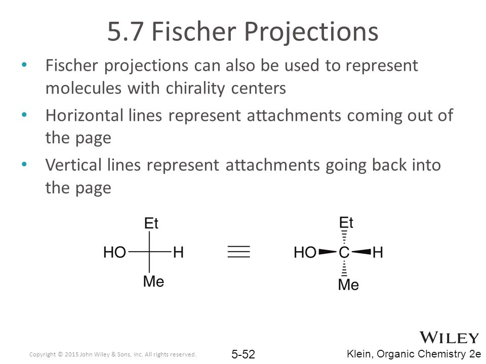 5.7 Fischer Projections Fischer projections can also be used to represent molecules with chirality centers Horizontal lines represent attachments coming out of the page Vertical lines represent attachments going back into the page Copyright © 2015 John Wiley & Sons, Inc.