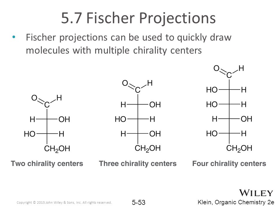 5.7 Fischer Projections Fischer projections can be used to quickly draw molecules with multiple chirality centers Copyright © 2015 John Wiley & Sons, Inc.