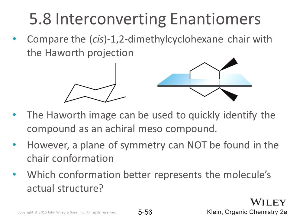 5.8 Interconverting Enantiomers Compare the (cis)-1,2-dimethylcyclohexane chair with the Haworth projection The Haworth image can be used to quickly identify the compound as an achiral meso compound.
